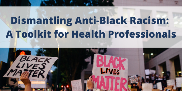 Dismantling Anti-Black Racism: A Toolkit for Health Professionals