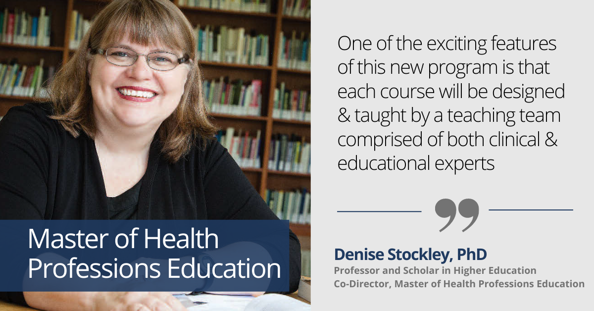 One of the exciting features of this new program is that each course will be designed & taught by a teaching team comprised of both clinical & educational experts  Denise Stockley, PhD Professor and Scholar in Higher Education Co-Director, Master of Health Professions Education
